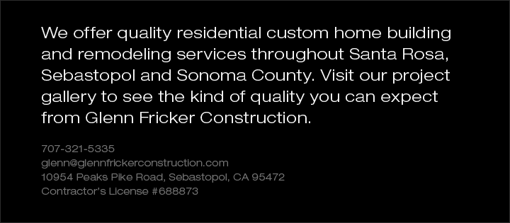 We offer quality residential customhomebuilding and remodeling services throughout Santa Rosa, Sebastopol andSonoma County. Visit our project galleryto see the kind of quality you can expectfrom Glenn Fricker Construction. 707-321-5335 glenn@glennfrickerconstruction.com. 10954 Peaks Pike Road,Sebastopol, CA 95472. Contractor's License #688873